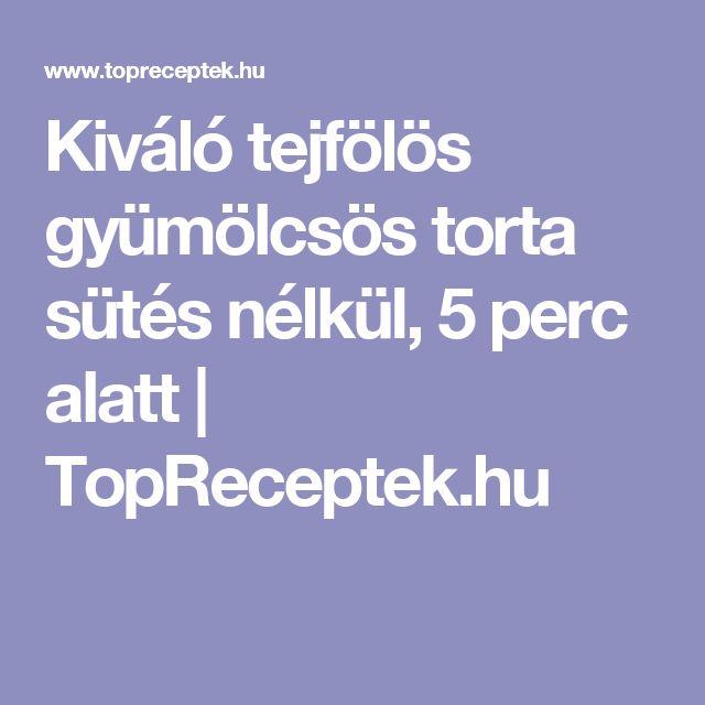 Kiváló tejfölös gyümölcsös torta sütés nélkül, 5 perc alatt   TopReceptek.hu