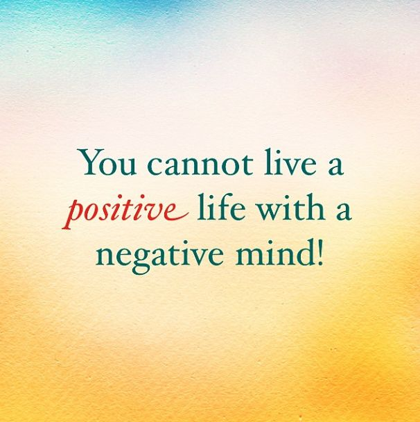 You cannot live a positive life with a negative mind!