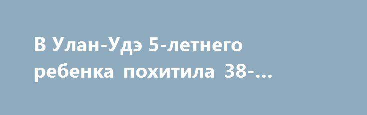 В Улан-Удэ 5-летнего ребенка похитила 38-летняя женщина https://apral.ru/2017/07/15/v-ulan-ude-5-letnego-rebenka-pohitila-38-letnyaya-zhenshhina.html  В Улан-Удэ маленькую девочку пяти лет похитила с детской площадки 38-летняя женщина. После трехчасового удерживания ребенка в своей квартире, жительницу Бурятии арестовали. О пропаже своей дочери, мать пятилетней девочки немедленно заявила в полицию Улан-Удэ, спустя несколько часов после обнаружения пропажи. Это произошло 14 июля…