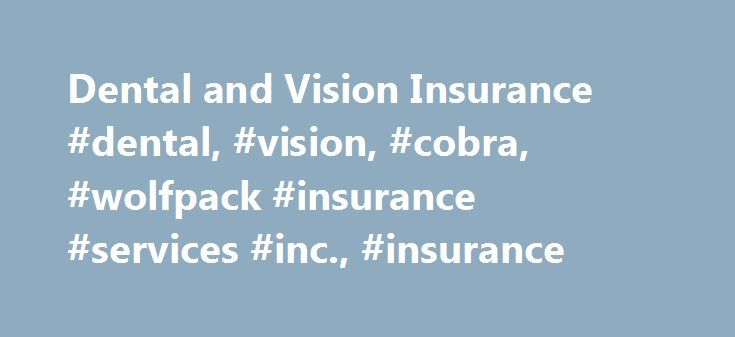 Dental and Vision Insurance #dental, #vision, #cobra, #wolfpack #insurance #services #inc., #insurance http://loans.remmont.com/dental-and-vision-insurance-dental-vision-cobra-wolfpack-insurance-services-inc-insurance/  # Dental and Vision Ins .com Your source for group dental and vision insurance products. Service to Small Business Groups is our Specialty. Our Dental Vision Group Plans can be written on California groups with a minimum of two or more full time employees. We offer dental…