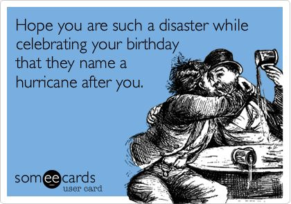 Hope you are such a disaster while celebrating your birthday that they name a hurricane after you.