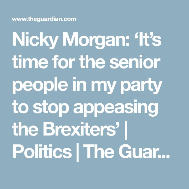 Nicky Morgan: 'It's time for the senior people in my party to stop appeasing the Brexiters' | Politics | The Guardian