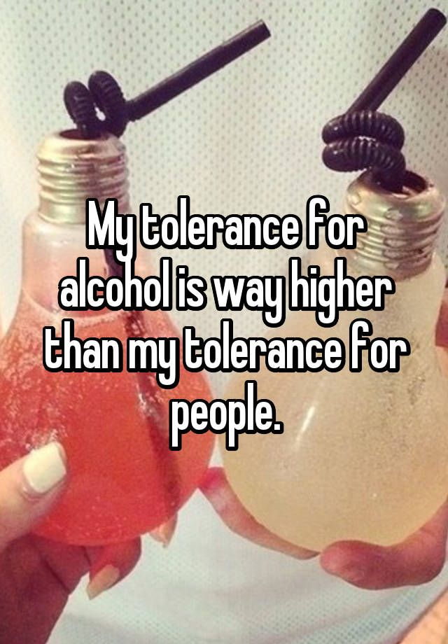 """My tolerance for alcohol is way higher than my tolerance for people."""