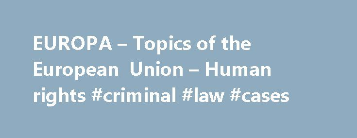 EUROPA – Topics of the European Union – Human rights #criminal #law #cases http://law.remmont.com/europa-topics-of-the-european-union-human-rights-criminal-law-cases/  #human rights law # Human rights Human rights Human dignity, freedom, democracy, equality, the rule of law and respect for human rights – these values are embedded in the EU treaties. The EU Charter of Fundamental Rights is a clear […]