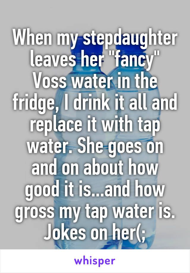 "When my stepdaughter leaves her ""fancy"" Voss water in the fridge, I drink it all and replace it with tap water. She goes on and on about how good it is...and how gross my tap water is. Jokes on her(;"