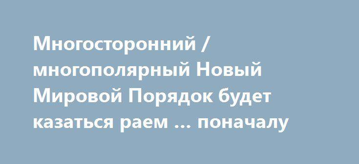 Многосторонний / многополярный Новый Мировой Порядок будет казаться раем … поначалу http://rusdozor.ru/2017/01/08/mnogostoronnij-mnogopolyarnyj-novyj-mirovoj-poryadok-budet-kazatsya-raem-ponachalu/  Вот довольно проницательная статья, которая, среди всего прочего, показывает, насколько хорошо все эти «пророки хороших новостей» и «мы выигрываем над злом» типа укладываются в схему глобального обмана, вечно утешая людей идеями о том, что некие «белые шляпы» уже делают все ...