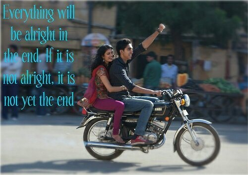 Everything will be alright in the end. If it is not alright, it is not yet the end.