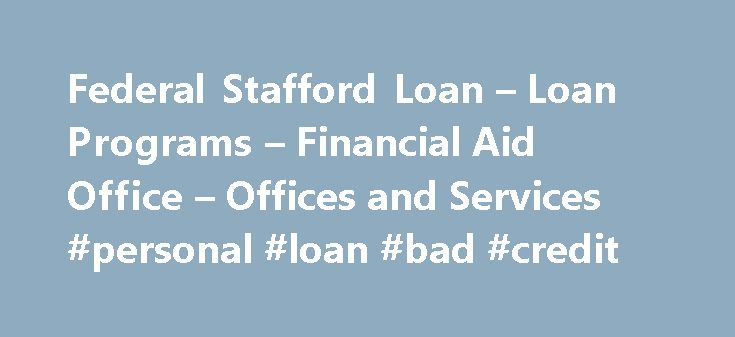 Federal Stafford Loan – Loan Programs – Financial Aid Office – Offices and Services #personal #loan #bad #credit http://loan.remmont.com/federal-stafford-loan-loan-programs-financial-aid-office-offices-and-services-personal-loan-bad-credit/  #stafford loa