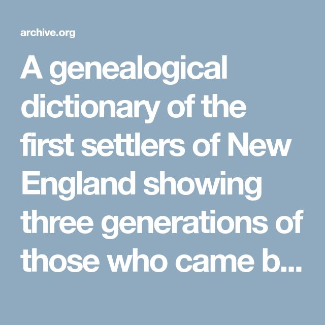 A genealogical dictionary of the first settlers of New England showing three generations of those who came before May, 1692, on the basis of Farmer's Register : Savage, James, 1784-1873 : Free Download & Streaming : Internet Archive