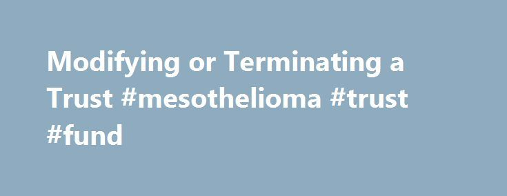 Modifying or Terminating a Trust #mesothelioma #trust #fund http://germany.remmont.com/modifying-or-terminating-a-trust-mesothelioma-trust-fund/  Modifying or Terminating a Trust Some trusts can be modified or terminated, others can t it depends on the terms of the trust and whether the trust is revocable. Trust Basics To set up a trust, a settlor (sometimes called a grantor ) creates a trust document. The trust document names a trustee and beneficiaries and also states the purpose and terms…