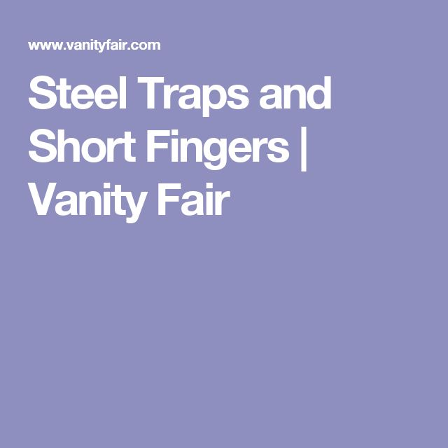 Steel Traps and Short Fingers   Vanity Fair