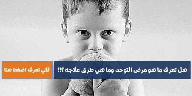 اعراض مرض التوحد و اسبابه و طرق علاج مرض التوحد