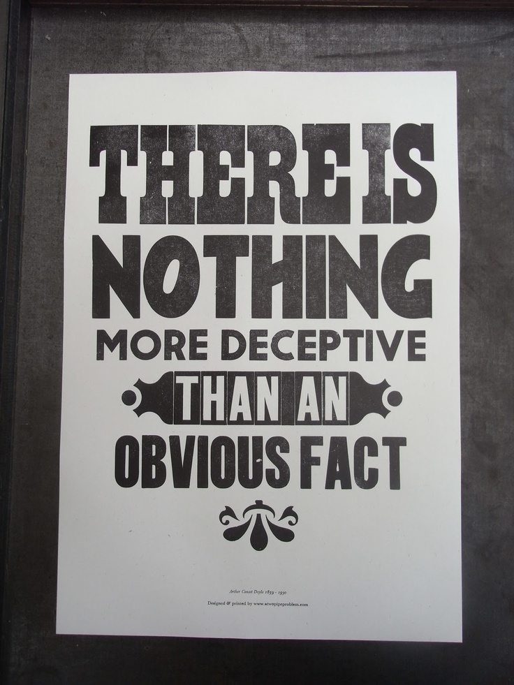 Arthur Conan Doyle quote? Especially when solving mysteries apparently.   A mystery is created when someone hides facts, and when another has to uncover the facts and solve the problem.