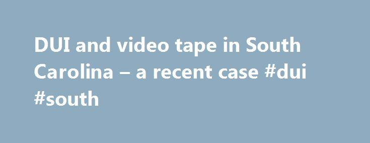 "DUI and video tape in South Carolina – a recent case #dui #south http://reply.nef2.com/dui-and-video-tape-in-south-carolina-a-recent-case-dui-south/  # Uncategorized DUI and video tape in South Carolina a recent case. Many people in South Carolina are unaware of a specific law here which requires that all DUI arrests be videotaped. According to § 56-5-2953(B) ""Failure by the arresting officer to produce the video recording required by the section is not alone a ground for dismissal of any…"