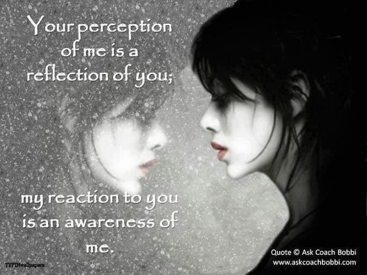 Your perception of me is a reflection of you; my reaction to you is an awareness of me.  Coach Bobby   Quantum Physics