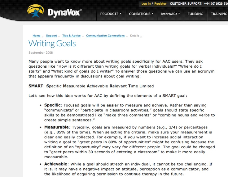 """WRITING GOALS (for AAC users)   September 2008  Many people want to know more about writing goals specifically for AAC users. They ask questions like """"How is it different than writing goals for verbal individuals?"""" """"Where do I start?"""" and """"What kind of goals do I write?"""" To answer those questions we can use an acronym that appears frequently in discussions about goal writing:     SMART: Specific Measurable Achievable Relevant Time Limited"""