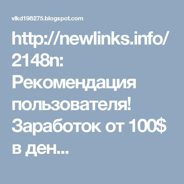 http://newlinks.info/2148n: Рекомендация пользователя! Заработок от 100$ в ден...