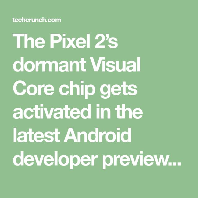 The Pixel 2's dormant Visual Core chip gets activated in the latest Android developer preview | TechCrunch