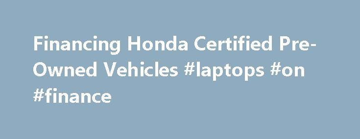 Financing Honda Certified Pre-Owned Vehicles #laptops #on #finance http://finance.remmont.com/financing-honda-certified-pre-owned-vehicles-laptops-on-finance/  #honda finance rates # Financing a Honda Certified Pre-Owned Vehicle Thank you! Your Message was sent. Honda Financial Services SM offers especially attractive used auto financing on Honda Certified Pre-Owned Vehicles. Honda Certified Pre-Owned Vehicles are inspected and reconditioned to exacting factory standards and backed with a…