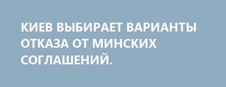 КИЕВ ВЫБИРАЕТ ВАРИАНТЫ ОТКАЗА ОТ МИНСКИХ СОГЛАШЕНИЙ. http://rusdozor.ru/2017/02/11/kiev-vybiraet-varianty-otkaza-ot-minskix-soglashenij/  На сегодняшний день уже очевидно, что украинские власти не будут выполнять Минские соглашения в том виде, в каком они были заключены, и рассматривают несколько вариантов отказа от них. Среди них есть как те, что так или иначе закрепляют статус-кво, так ...