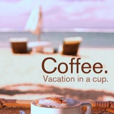 Vacation in a cup.... Coffee