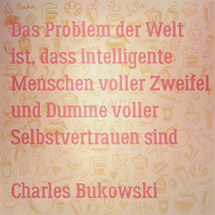 Das Problem der Welt ist, dass intelligente Menschen voller Zweifel und Dumme voller Selbstvertrauen sind  Charles Bukowski