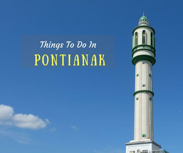7 Interesting Things To Do In Pontianak, Indonesia | Escape Manila