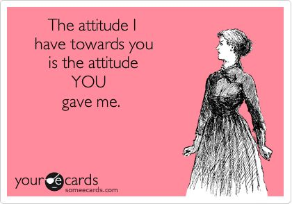 The attitude I have towards you is the attitude YOU gave me.