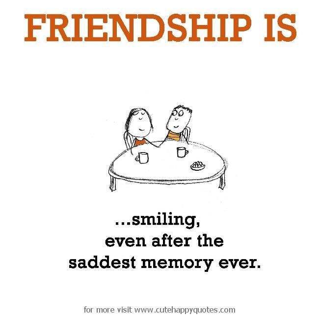 Friendship is, smiling, even after the saddest memory ever. - Cute Happy Quotes