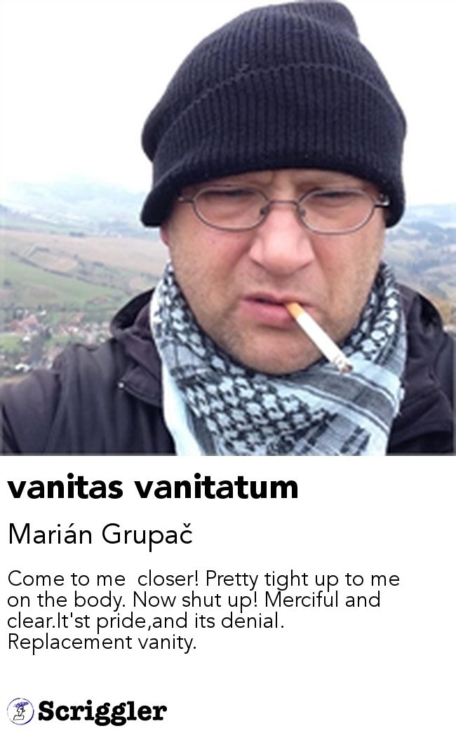 vanitas vanitatum by Marián Grupač https://scriggler.com/detailPost/story/53469 Come to me  closer! Pretty tight up to me on the body. Now shut up! Merciful and clear.It'st pride,and its denial. Replacement vanity.