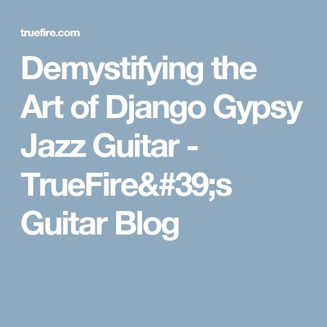 Demystifying the Art of Django Gypsy Jazz Guitar - TrueFire's Guitar Blog