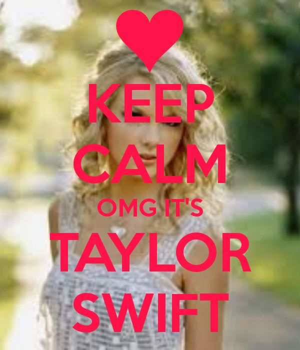 yeah, no. can't keep calm, sorry.  TAYLOR SWIFT!!!!!!!!!!!!!!!!