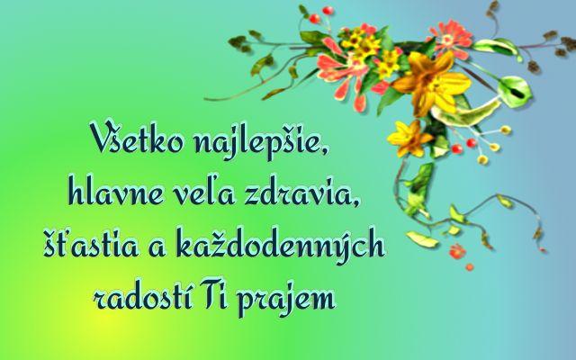 Všetko najlepšie, hlavne veľa zdravia, šťastia a každodenných radostí Ti prajem