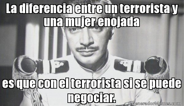 La diferencia entre un terrorista y una mujer enojada es que con el terrorista si se puede negociar.  - Meme mauricio garces