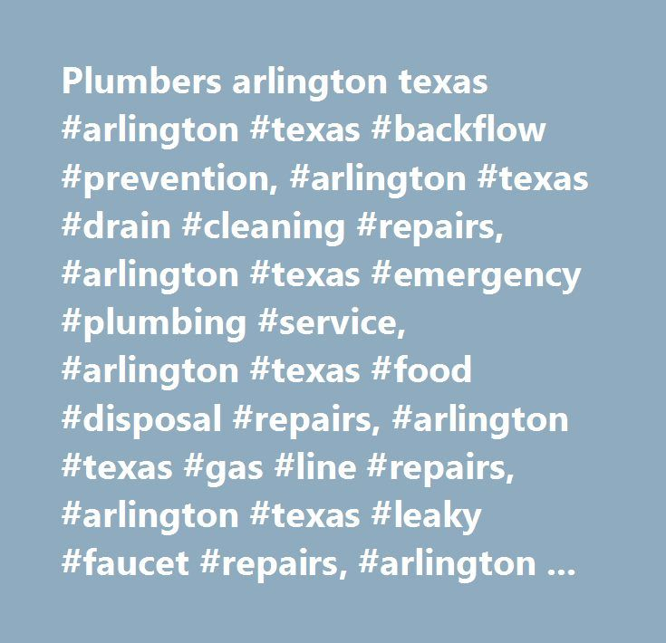 Plumbers arlington texas #arlington #texas #backflow #prevention, #arlington #texas #drain #cleaning #repairs, #arlington #texas #emergency #plumbing #service, #arlington #texas #food #disposal #repairs, #arlington #texas #gas #line #repairs, #arlington #texas #leaky #faucet #repairs, #arlington #texas #plumbing #remodel, #arlington #texas #plumbing #repipe, #arlington #texas #pressure #regulators, #arlington #texas #sewer #replacement, #arlington #texas #slab #leak #repairs, #arlington…