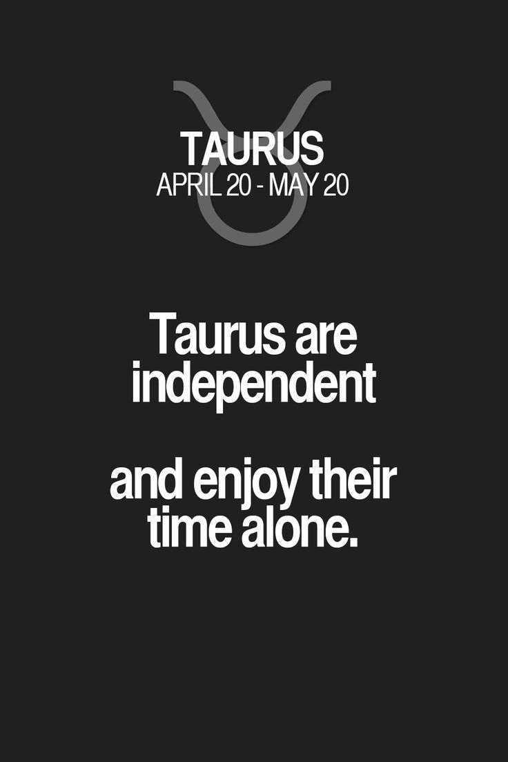 Taurus are independent and enjoy their time alone.