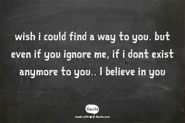 wish i could find a way to you. but even if you ignore me, if i dont exist anymore to you.. I believe in you - Quote From Recite.com #RECITE #QUOTE