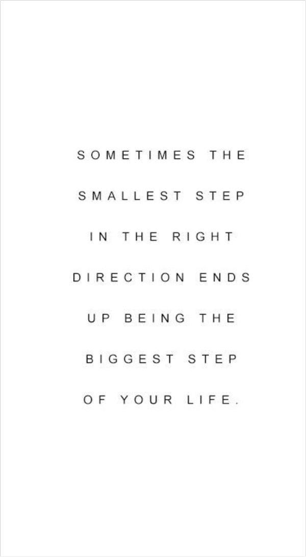 Sometimes the smallest step in the right directions ends up being the biggest step of your life.