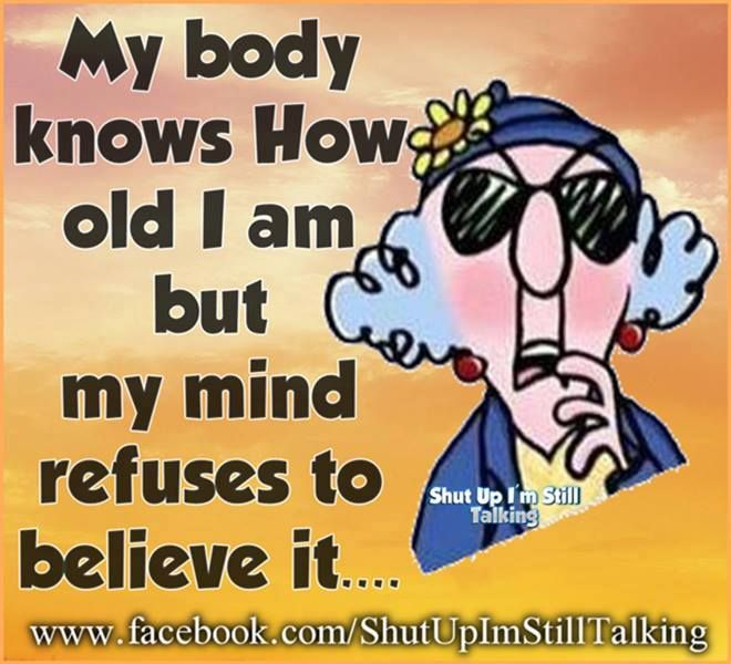 My body knows how old I am, but my mind refuses to believe it!  Young at heart!!!!