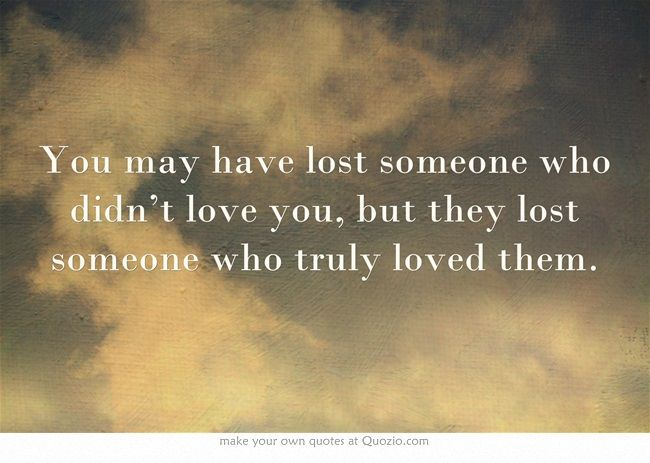 To Have Loved And Lost Quotes: You May Have Lost Someone Who Didn't Love You, But They