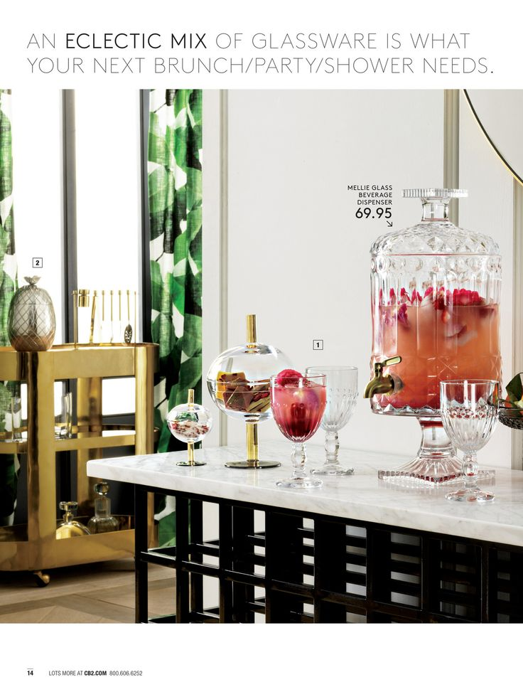 AN ECLECTIC MIX OF GLASSWARE IS WHAT YOUR NEXT BRUNCH/PARTY/SHOWER NEEDS. MELLIE GLASS BEVERAGE DISPENSER 69.95 2 1 14 LOTS MORE AT CB2.COM 800.606.6252