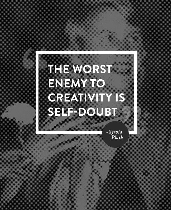 """The worst enemy to creativity is self-doubt."" Sylvia Plath 