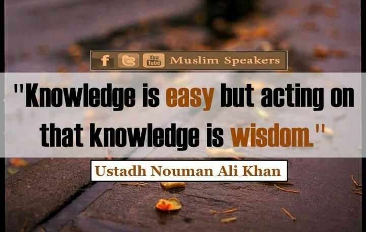 """Knowledge is easy but acting on that knowledge is wisdom"".  -  Ustaz Nouman Ali Khan"