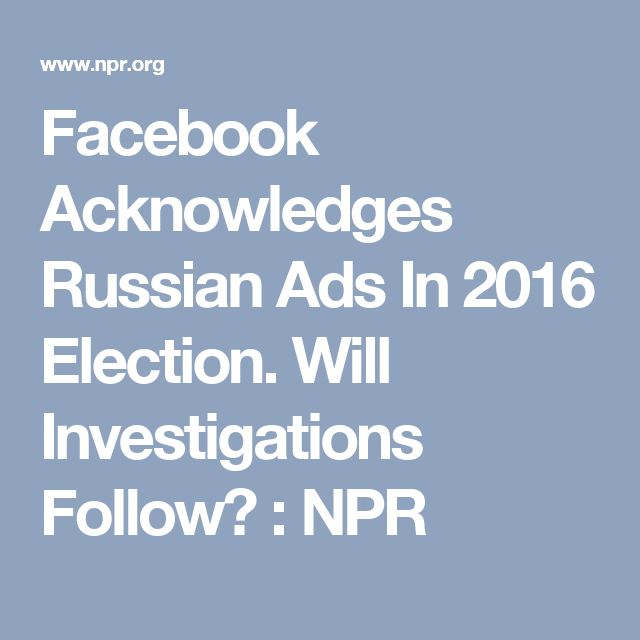 Facebook Acknowledges Russian Ads In 2016 Election. Will Investigations Follow? : NPR