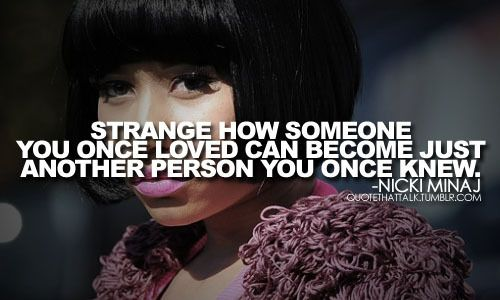 Strange how someone you once loved can become just another person you once knew. -Nicki Minaj