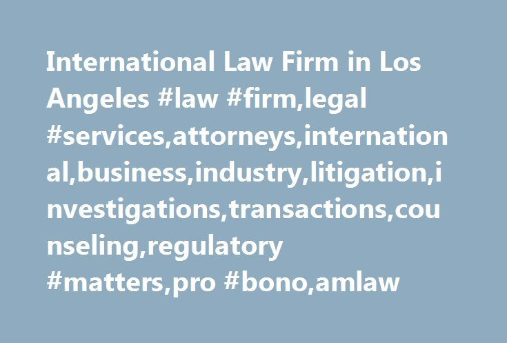 International Law Firm in Los Angeles #law #firm,legal #services,attorneys,international,business,industry,litigation,investigations,transactions,counseling,regulatory #matters,pro #bono,amlaw http://cameroon.nef2.com/international-law-firm-in-los-angeles-law-firmlegal-servicesattorneysinternationalbusinessindustrylitigationinvestigationstransactionscounselingregulatory-matterspro-bonoamlaw/  # North America Overview Winston Strawn s Los Angeles office, the firm s first West Coast office, is…