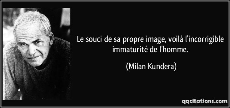 Le souci de sa propre image, voilà l'incorrigible immaturité de l'homme. (Milan Kundera) #citations #MilanKundera
