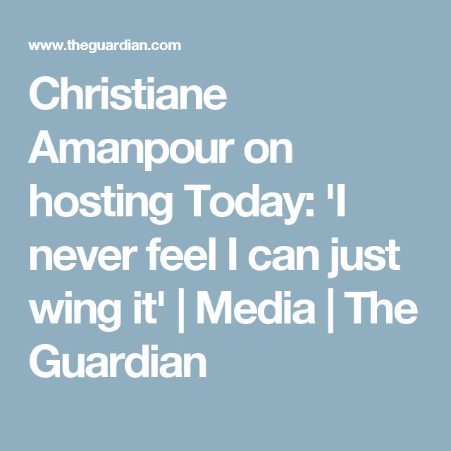 Christiane Amanpour on hosting Today: 'I never feel I can just wing it'   Media   The Guardian