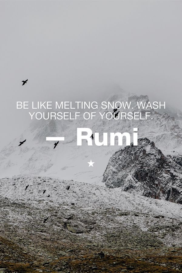 """""""Be melting snow. Wash yourself of yourself.""""   ― Jalaluddin Rumi, The Essential Rumi"""