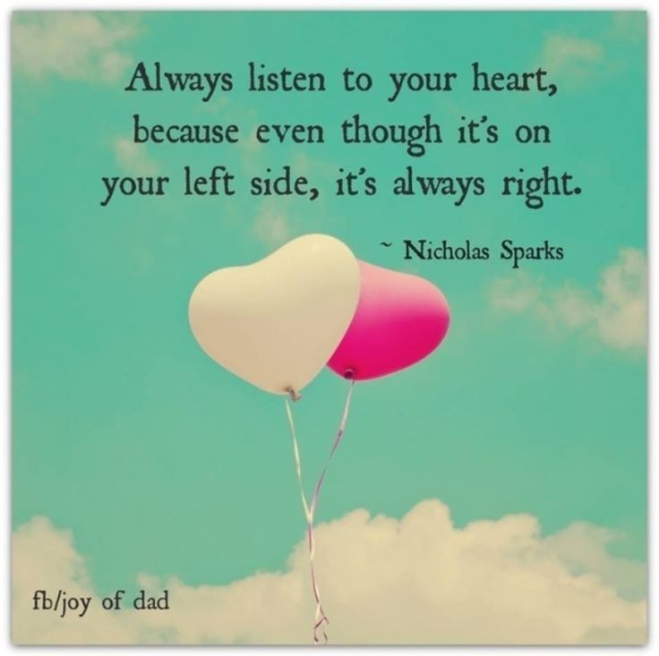 """""""Always listen to your heart, because even though it's on your left side, it's always right."""" -Nicholas Sparks"""